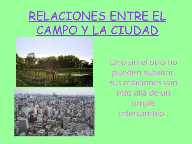 RELACIONES ENTRE EL CAMPO Y LA CIUDAD           Uno sin el otro no            pueden subsistir,           sus relaciones v...