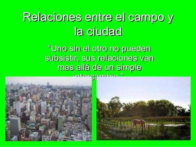 """Relaciones entre el campo y         la ciudad     """"Uno sin el otro no pueden    subsistir, sus relaciones van       mas al..."""