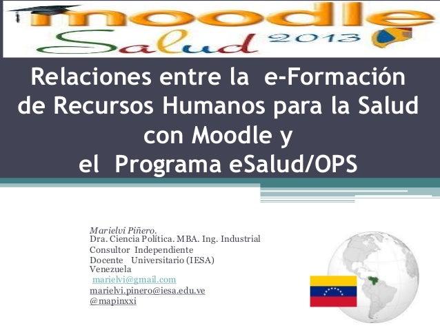 Relaciones entre la e-Formación de Recursos Humanos para la Salud con Moodle y el Programa eSalud/OPS Marielvi Piñero. Dra...