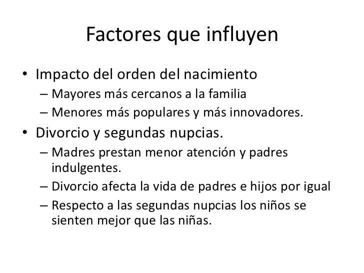 Factores que influyen• Impacto del orden del nacimiento  – Mayores más cercanos a la familia  – Menores más populares y má...