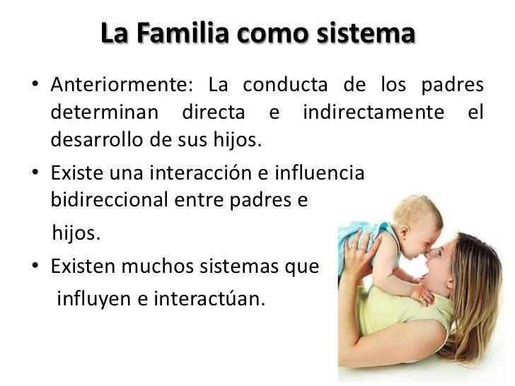 La Familia como sistema• Anteriormente: La conducta de los padres  determinan directa e indirectamente el  desarrollo de s...