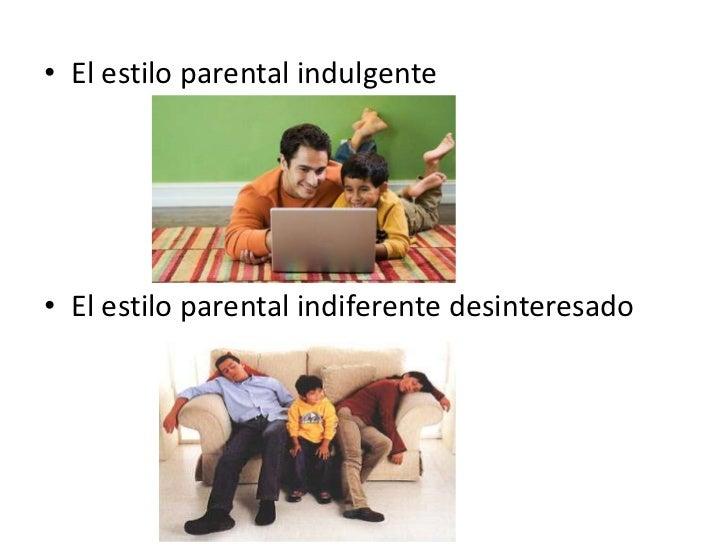 • El estilo parental indulgente• El estilo parental indiferente desinteresado
