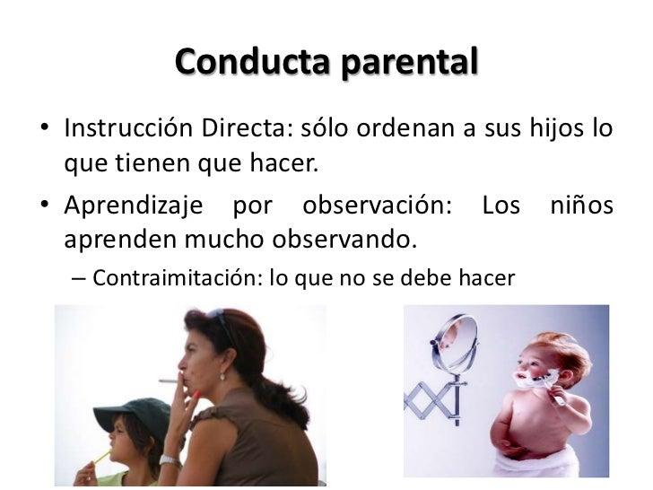 Conducta parental• Instrucción Directa: sólo ordenan a sus hijos lo  que tienen que hacer.• Aprendizaje por observación: L...