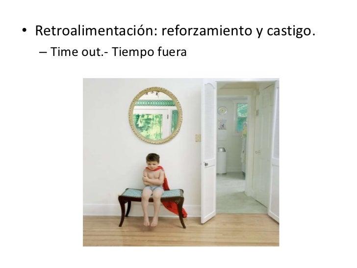 • Retroalimentación: reforzamiento y castigo.  – Time out.- Tiempo fuera