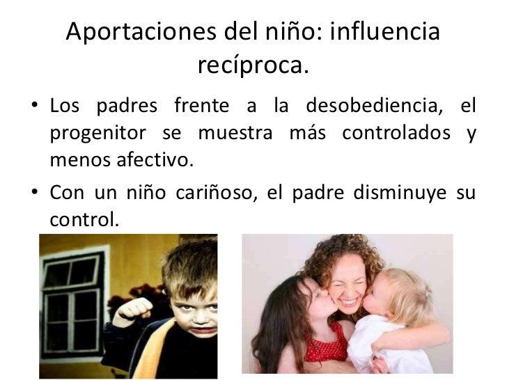 Aportaciones del niño: influencia             recíproca.• Los padres frente a la desobediencia, el  progenitor se muestra ...