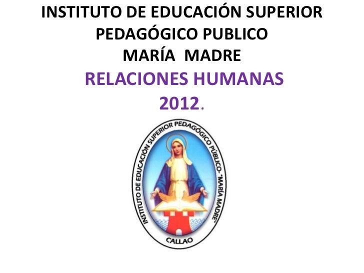 INSTITUTO DE EDUCACIÓN SUPERIOR       PEDAGÓGICO PUBLICO          MARÍA MADRE    RELACIONES HUMANAS           2012.