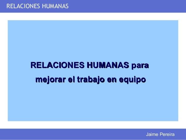 RELACIONES HUMANAS      RELACIONES HUMANAS para        mejorar el trabajo en equipo                                   Jaim...