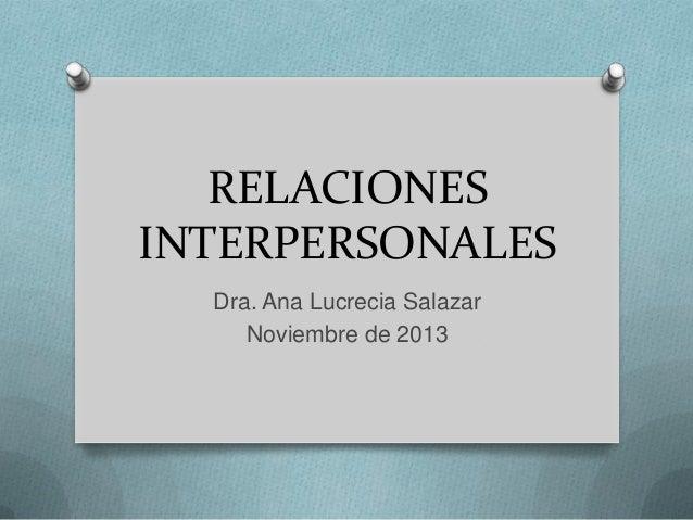 RELACIONES INTERPERSONALES Dra. Ana Lucrecia Salazar Noviembre de 2013