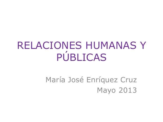 RELACIONES HUMANAS Y PÚBLICAS María José Enríquez Cruz Mayo 2013