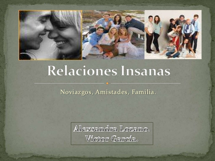 Noviazgos, Amistades, Familia.<br />Relaciones Insanas<br />Alexsandra Lozano.<br />Víctor García.<br />