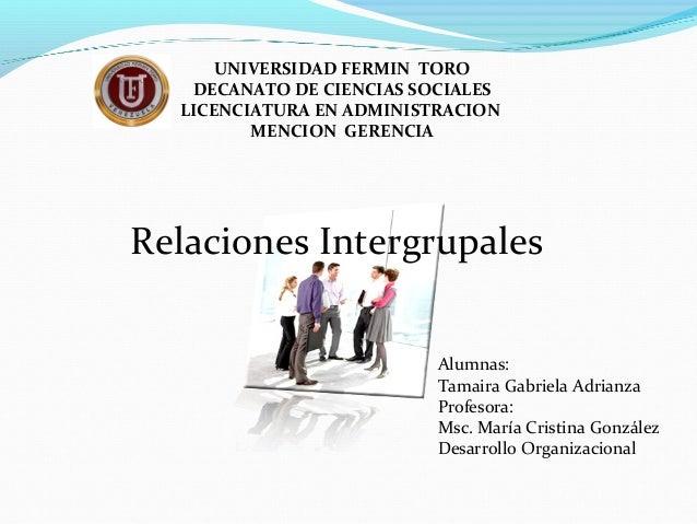 Relaciones Intergrupales UNIVERSIDAD FERMIN TORO DECANATO DE CIENCIAS SOCIALES LICENCIATURA EN ADMINISTRACION MENCION GERE...