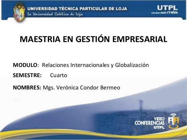 MAESTRIA EN GESTIÓN EMPRESARIAL MODULO: Relaciones Internacionales y Globalización SEMESTRE:  Cuarto  NOMBRES: Mgs. Veróni...