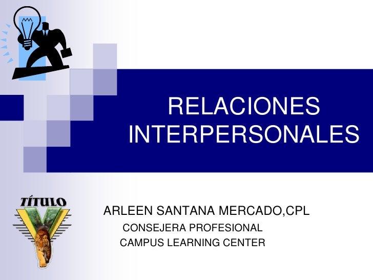 RELACIONES INTERPERSONALES<br />            ARLEEN SANTANA MERCADO,CPL<br />CONSEJERA PROFESIONAL<br />CAMPUS LEARNING CEN...