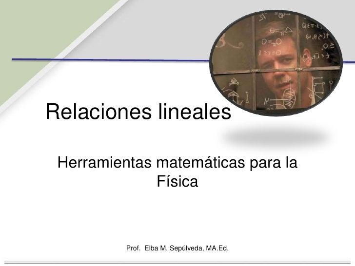Relacioneslineales<br />Herramientasmatemáticaspara la Física<br />Prof.  Elba M. Sepúlveda, MA.Ed.<br />