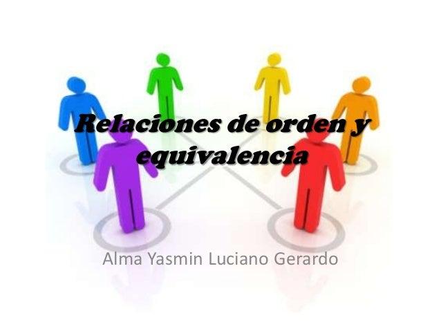 Relaciones de orden y    equivalencia  Alma Yasmin Luciano Gerardo