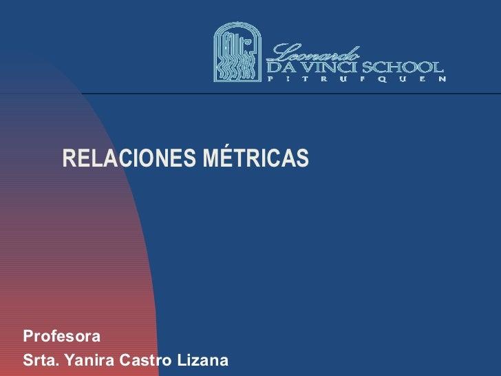 RELACIONES MÉTRICAS Profesora Srta. Yanira Castro Lizana