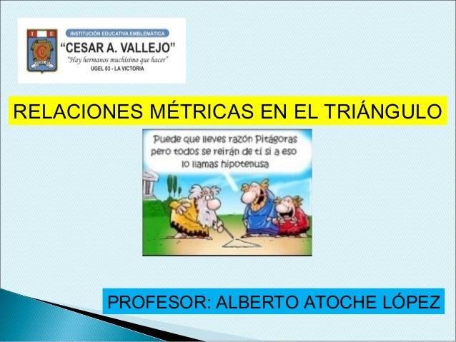 RELACIONES MÉTRICAS EN EL TRIÁNGULO PROFESOR: ALBERTO ATOCHE LÓPEZ
