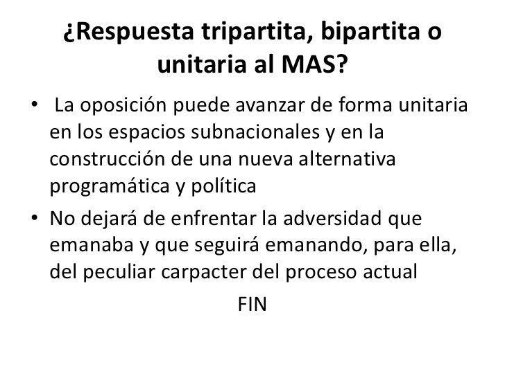 ¿Respuesta tripartita, bipartita o          unitaria al MAS?• La oposición puede avanzar de forma unitaria  en los espacio...