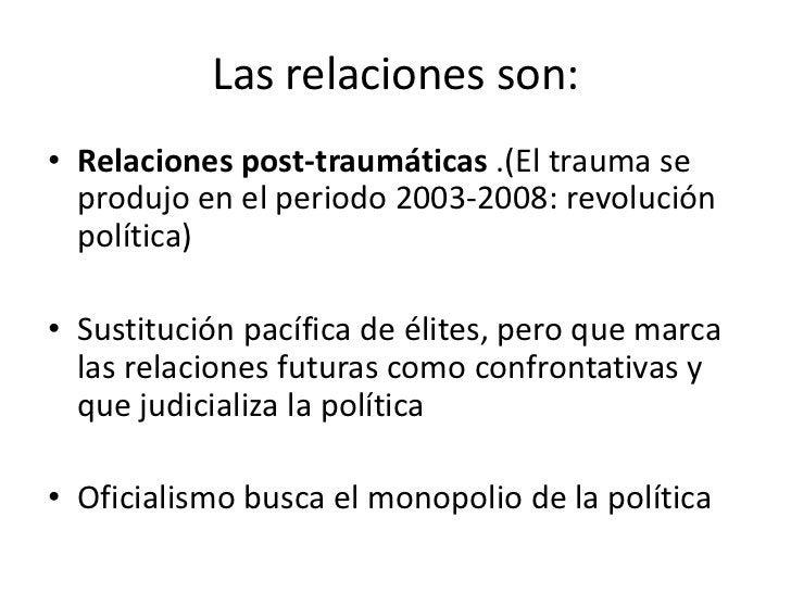 Las relaciones son:• Relaciones post-traumáticas .(El trauma se  produjo en el periodo 2003-2008: revolución  política)• S...