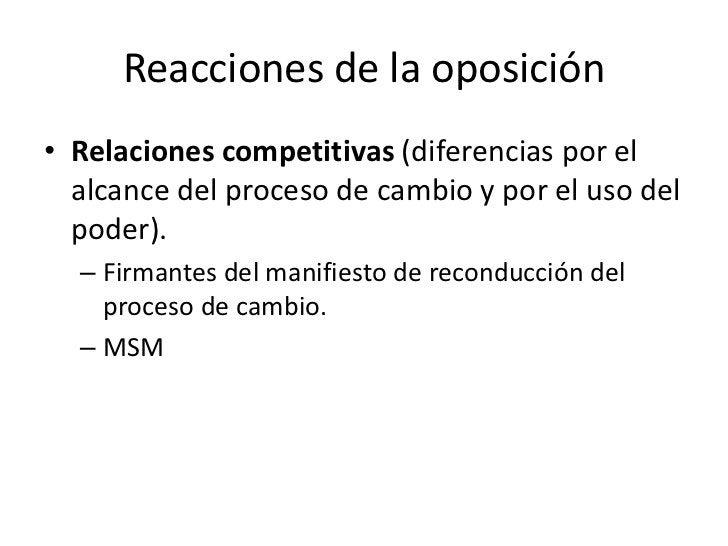 Reacciones de la oposición• Relaciones competitivas (diferencias por el  alcance del proceso de cambio y por el uso del  p...