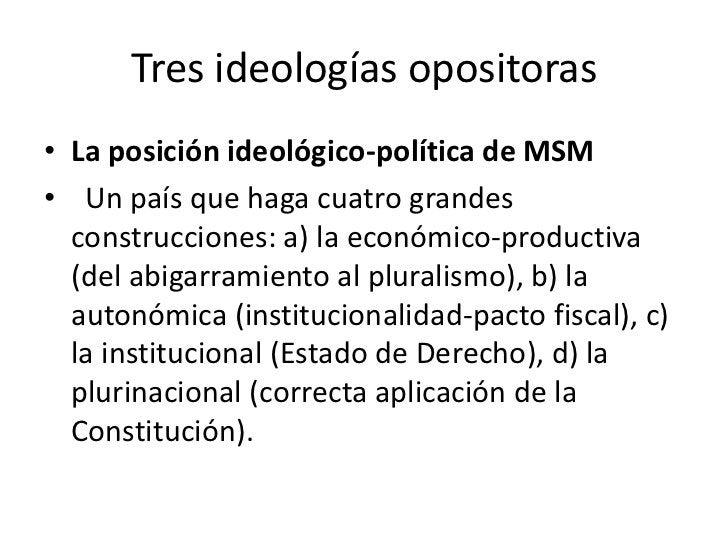 Tres ideologías opositoras• La posición ideológico-política de MSM• Un país que haga cuatro grandes  construcciones: a) la...