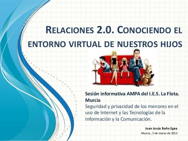 RELACIONES 2.0. CONOCIENDO ELENTORNO VIRTUAL DE NUESTROS HIJOS            Sesión informativa AMPA del I.E.S. La Flota.    ...