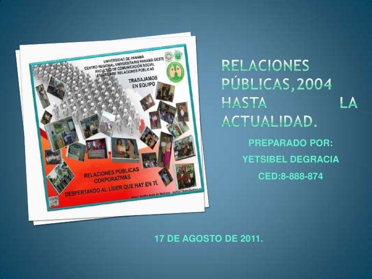 Relaciones públicas,2004 hasta la actualidad.<br />PREPARADO POR:<br />YETSIBEL DEGRACIA<br />CED:8-888-874<br />17 DE AGO...