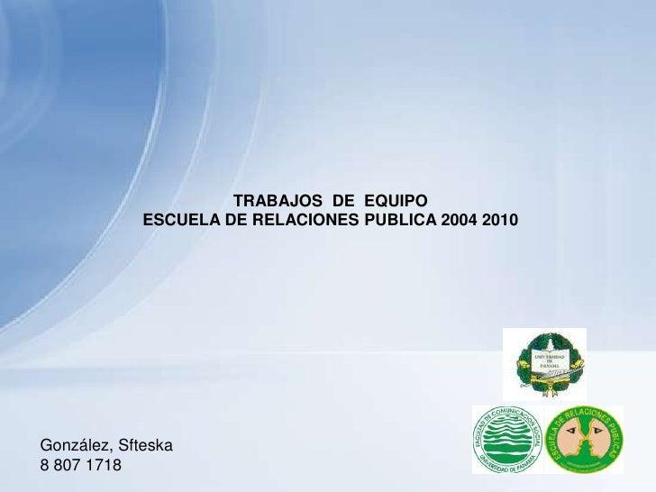 TRABAJOS  DE  EQUIPO<br />ESCUELA DE RELACIONES PUBLICA 2004 2010 <br />González, Sfteska<br />8 807 1718<br />
