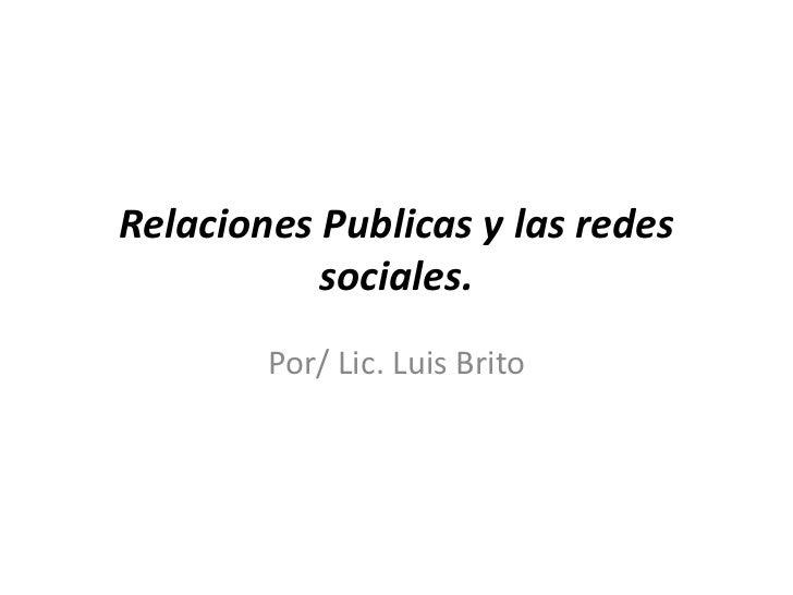 Relaciones Publicas y las redes sociales.<br />Por/ Lic. Luis Brito<br />