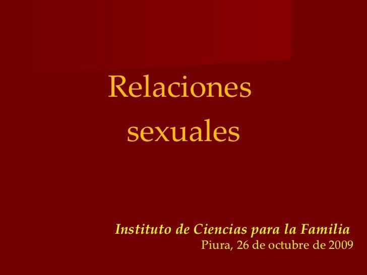 <ul><li>Relaciones  </li></ul><ul><li>sexuales </li></ul>Instituto de Ciencias para la Familia   Piura, 26 de octubre de 2...