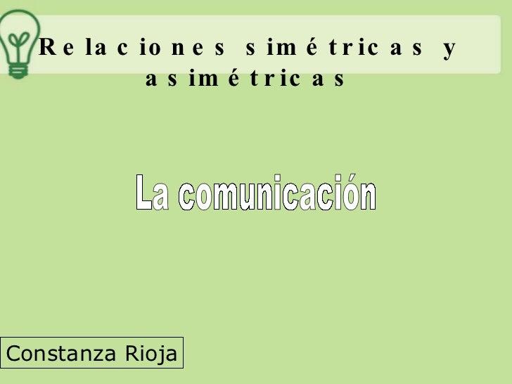 Relaciones simétricas y asimétricas Constanza Rioja La comunicación