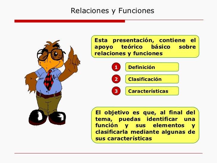 Definición 1 Clasificación 2 Características 3 Esta presentación, contiene el apoyo teórico básico sobre relaciones y func...