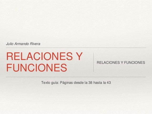 Julio Armando Rivera RELACIONES Y FUNCIONES RELACIONES Y FUNCIONES Texto guía: Páginas desde la 38 hasta la 43