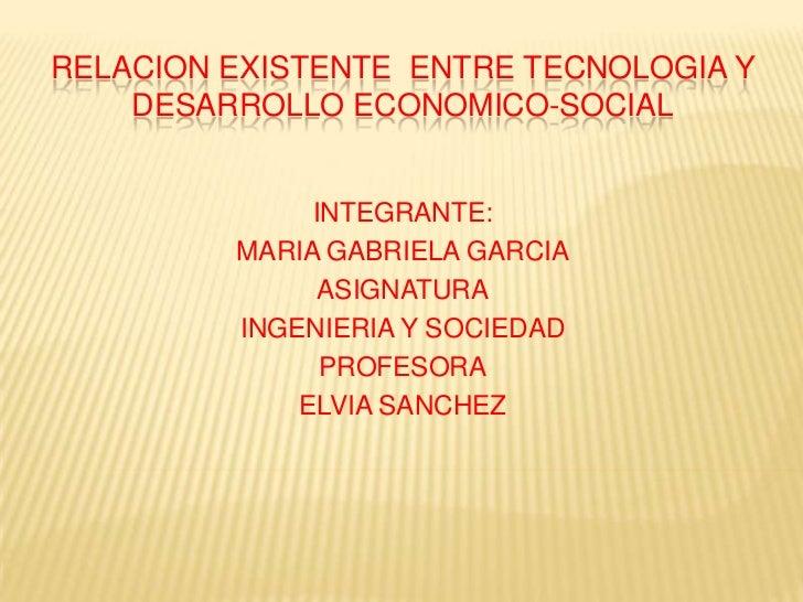 RELACION EXISTENTE ENTRE TECNOLOGIA Y    DESARROLLO ECONOMICO-SOCIAL              INTEGRANTE:         MARIA GABRIELA GARCI...