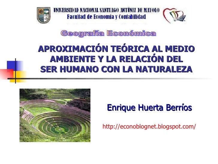 APROXIMACIÓN TEÓRICA AL MEDIO AMBIENTE Y LA RELACIÓN DEL SER HUMANO CON LA NATURALEZA Enrique Huerta Berríos http ://econo...