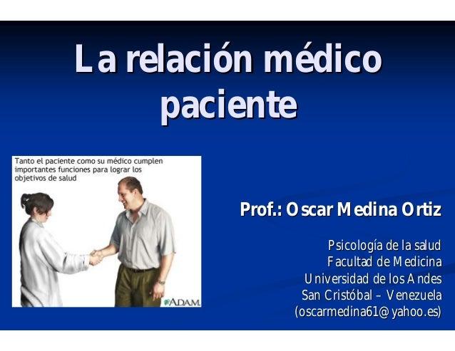 La relaciLa relacióón mn méédicodico pacientepaciente Prof.: Oscar Medina OrtizProf.: Oscar Medina Ortiz PsicologPsicologí...