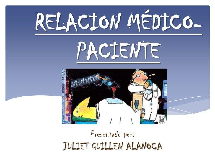 RELACION MÉDICO-    PACIENTE        Presentado por:  JULIET GUILLEN ALANOCA