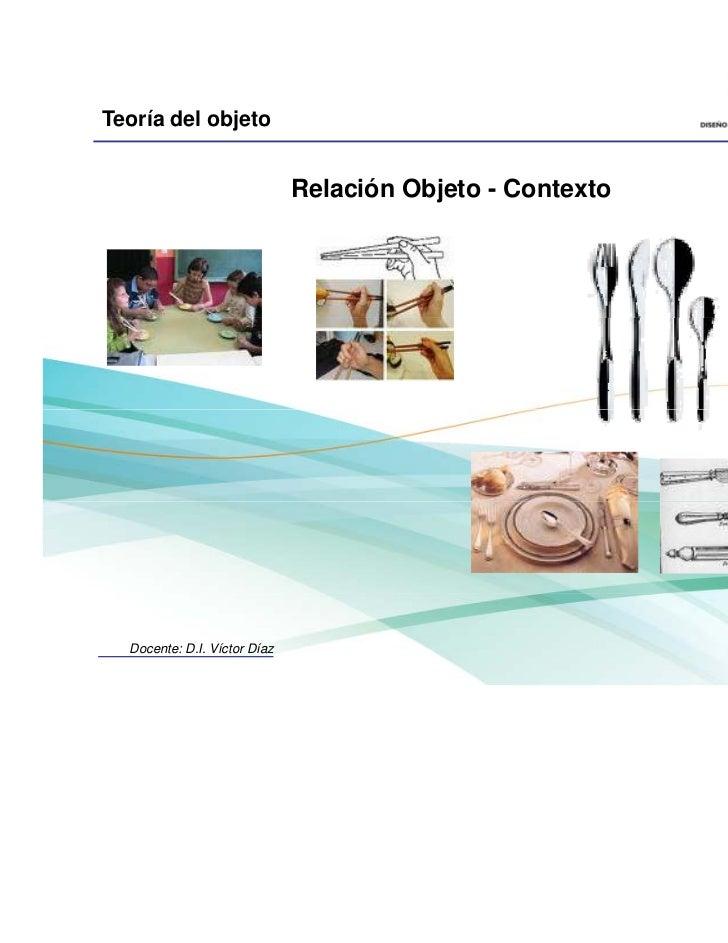 Teoría del objeto                              Relación Objeto - Contexto  Docente: D.I. Víctor Díaz