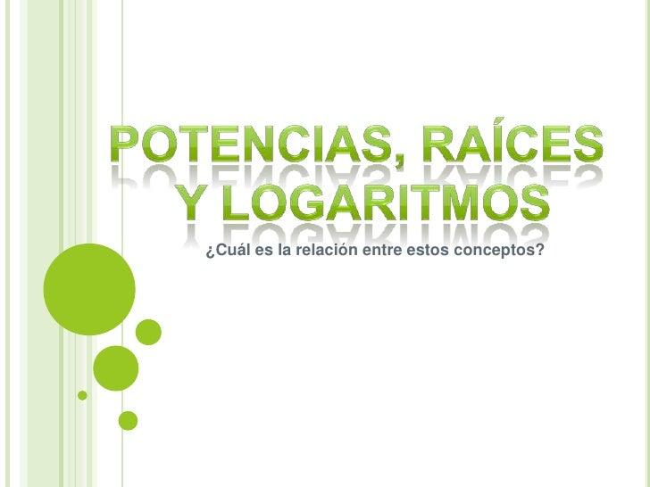 Potencias, Raíces <br />y Logaritmos<br />¿Cuál es la relación entre estos conceptos?<br />