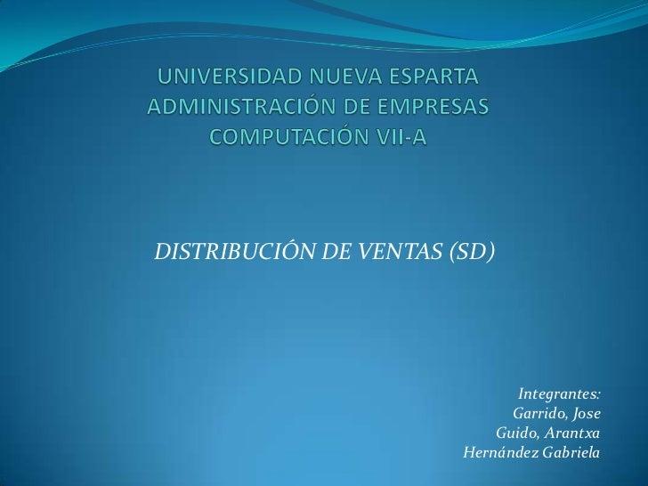 UNIVERSIDAD NUEVA ESPARTAADMINISTRACIÓN DE EMPRESASCOMPUTACIÓN VII-A<br />DISTRIBUCIÓN DE VENTAS (SD)<br />Integrantes:<br...