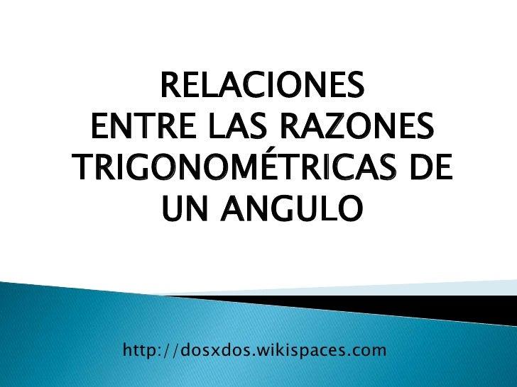 RELACIONES <br />ENTRE LAS RAZONES<br />TRIGONOMÉTRICAS DE<br />UN ANGULO<br />http://dosxdos.wikispaces.com<br />