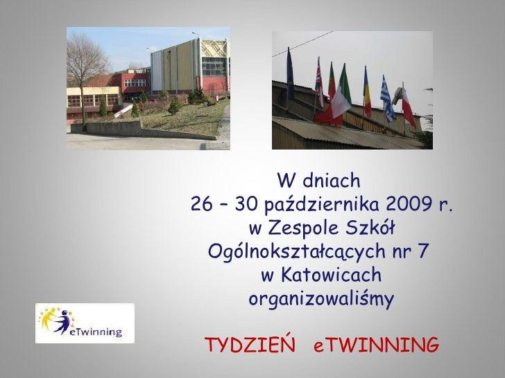 W dniach  26 – 30 października 2009 r. w Zespole Szkół Ogólnokształcących nr 7  w Katowicach organizowaliśmy TYDZIEŃ  eTWI...