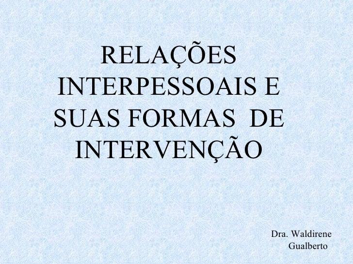 Dra. Waldirene  Gualberto RELAÇÕES INTERPESSOAIS E SUAS FORMAS  DE INTERVENÇÃO