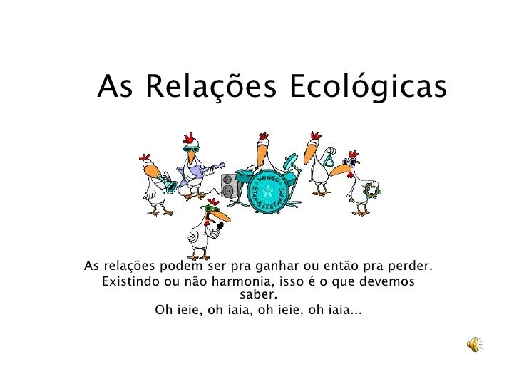 As Relações Ecológicas     As relações podem ser pra ganhar ou então pra perder.    Existindo ou não harmonia, isso é o qu...