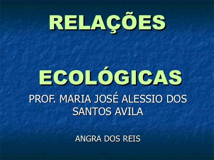 RELAÇÕES  ECOLÓGICAS PROF. MARIA JOSÉ ALESSIO DOS SANTOS AVILA ANGRA DOS REIS