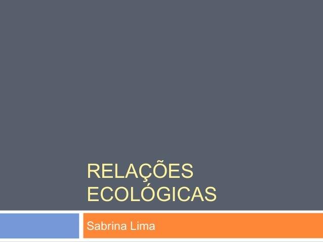 RELAÇÕES  ECOLÓGICAS  Sabrina Lima