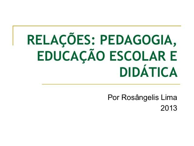 RELAÇÕES: PEDAGOGIA, EDUCAÇÃO ESCOLAR E DIDÁTICA Por Rosângelis Lima 2013