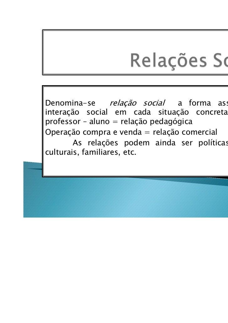 Denomina-se        relação social a forma assumida pelainteração social em cada situação concreta.Ex: relaçãoprofessor – a...