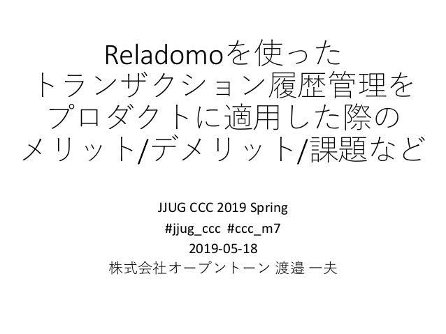 Reladomoを使った トランザクション履歴管理を プロダクトに適用した際の メリット/デメリット/課題など JJUG CCC 2019 Spring #jjug_ccc #ccc_m7 2019-05-18 株式会社オープントーン 渡邉 一夫