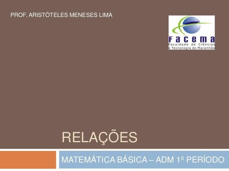 PROF. ARISTÓTELES MENESES LIMA               RELAÇÕES               MATEMÁTICA BÁSICA – ADM 1º PERÍODO